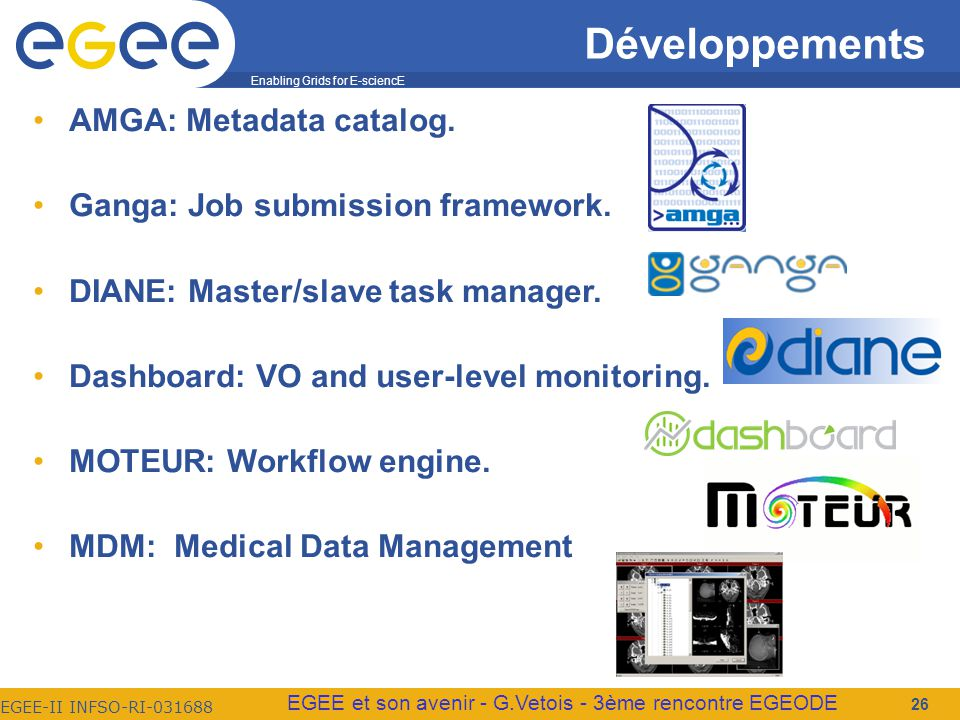 Enabling Grids for E-sciencE EGEE-II INFSO-RI-031688 EGEE et son avenir - G.Vetois - 3ème rencontre EGEODE 26 Développements AMGA: Metadata catalog.