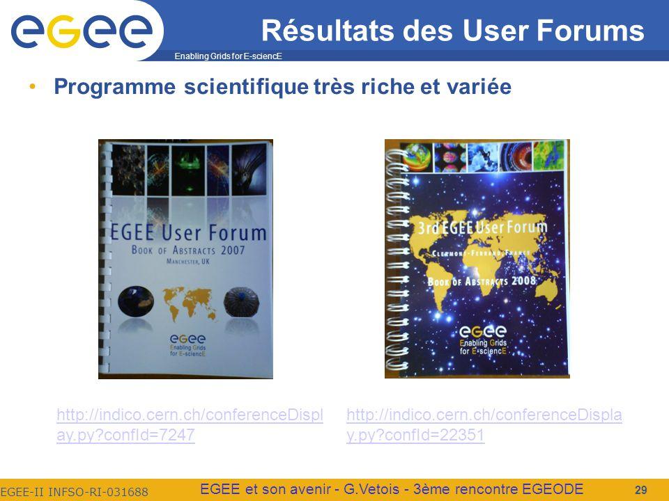 Enabling Grids for E-sciencE EGEE-II INFSO-RI-031688 EGEE et son avenir - G.Vetois - 3ème rencontre EGEODE Programme scientifique très riche et variée 29 Résultats des User Forums http://indico.cern.ch/conferenceDispla y.py confId=22351 http://indico.cern.ch/conferenceDispl ay.py confId=7247