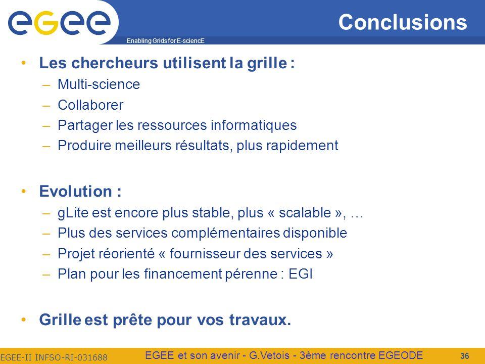 Enabling Grids for E-sciencE EGEE-II INFSO-RI-031688 EGEE et son avenir - G.Vetois - 3ème rencontre EGEODE Conclusions Les chercheurs utilisent la grille : –Multi-science –Collaborer –Partager les ressources informatiques –Produire meilleurs résultats, plus rapidement Evolution : –gLite est encore plus stable, plus « scalable », … –Plus des services complémentaires disponible –Projet réorienté « fournisseur des services » –Plan pour les financement pérenne : EGI Grille est prête pour vos travaux.