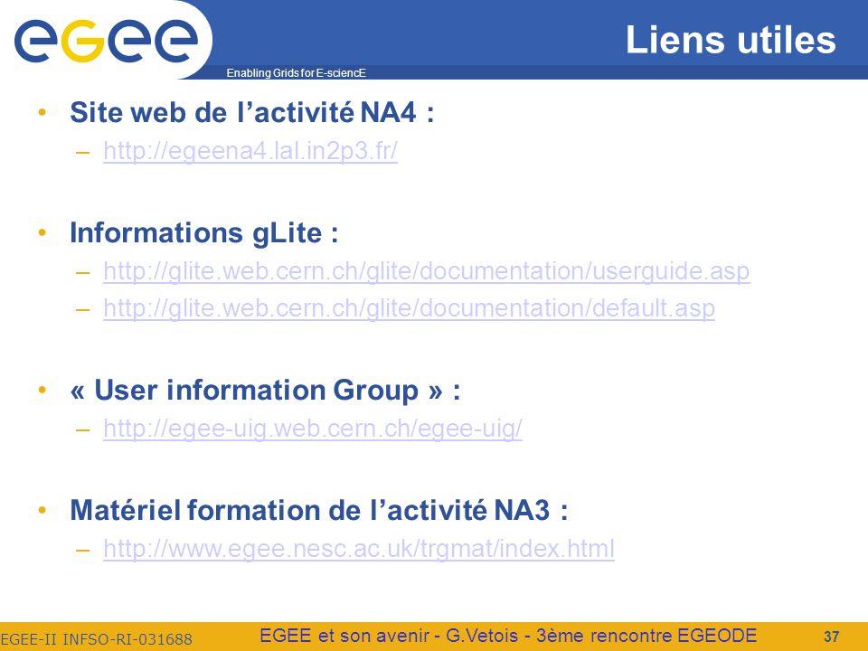 Enabling Grids for E-sciencE EGEE-II INFSO-RI-031688 EGEE et son avenir - G.Vetois - 3ème rencontre EGEODE Liens utiles Site web de lactivité NA4 : –http://egeena4.lal.in2p3.fr/http://egeena4.lal.in2p3.fr/ Informations gLite : –http://glite.web.cern.ch/glite/documentation/userguide.asphttp://glite.web.cern.ch/glite/documentation/userguide.asp –http://glite.web.cern.ch/glite/documentation/default.asphttp://glite.web.cern.ch/glite/documentation/default.asp « User information Group » : –http://egee-uig.web.cern.ch/egee-uig/http://egee-uig.web.cern.ch/egee-uig/ Matériel formation de lactivité NA3 : –http://www.egee.nesc.ac.uk/trgmat/index.htmlhttp://www.egee.nesc.ac.uk/trgmat/index.html 37
