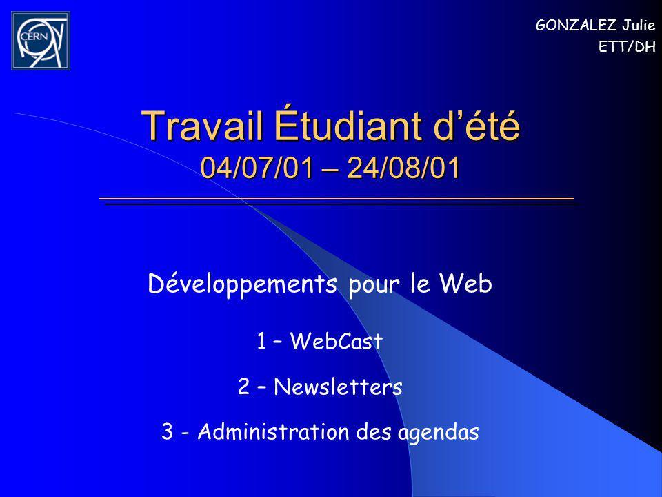 Travail Étudiant dété 04/07/01 – 24/08/01 Développements pour le Web 1 – WebCast 2 – Newsletters 3 - Administration des agendas GONZALEZ Julie ETT/DH