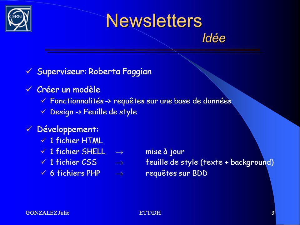 GONZALEZ JulieETT/DH3 Superviseur: Roberta Faggian Créer un modèle Fonctionnalités -> requêtes sur une base de données Design -> Feuille de style Développement: 1 fichier HTML 1 fichier SHELL mise à jour 1 fichier CSS feuille de style (texte + background) 6 fichiers PHP requêtes sur BDD Newsletters Idée