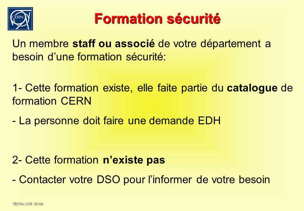 TEC Fev.2008 - SC/GS Formation sécurité Un membre staff ou associé de votre département a besoin dune formation sécurité: 1- Cette formation existe, elle faite partie du catalogue de formation CERN - La personne doit faire une demande EDH 2- Cette formation nexiste pas - Contacter votre DSO pour linformer de votre besoin