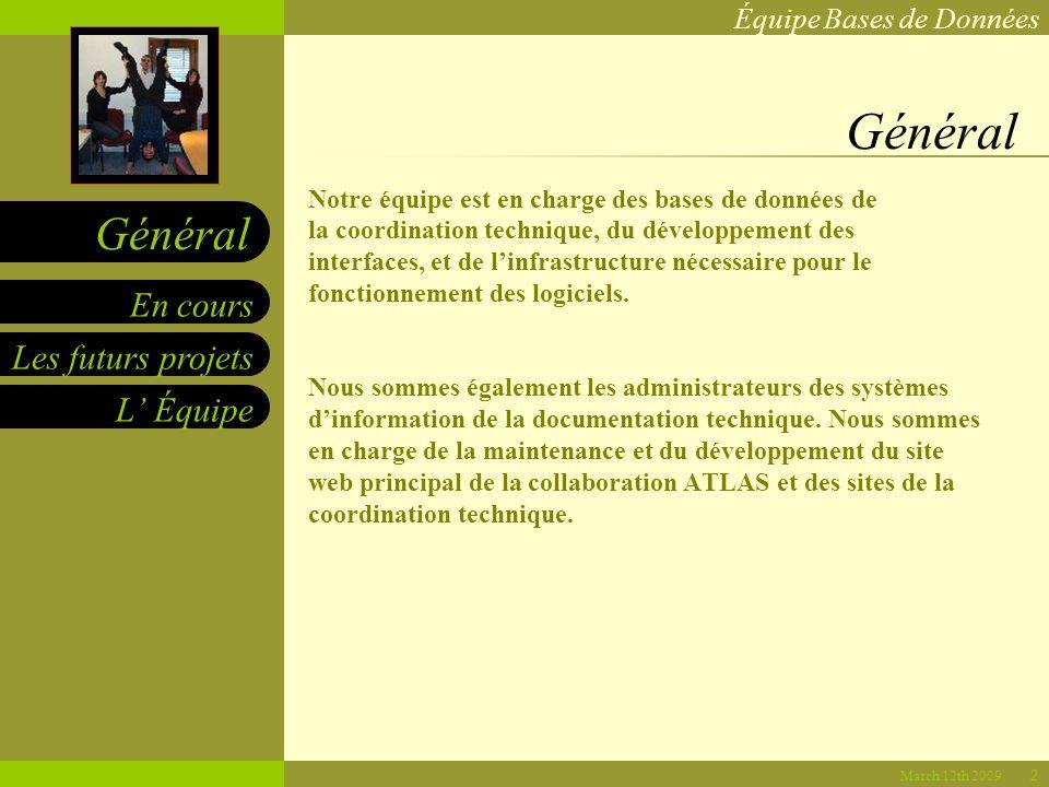 Équipe Bases de Données Les futurs projets L Équipe En cours Général March 12th 2009 Général Notre équipe est en charge des bases de données de la coordination technique, du développement des interfaces, et de linfrastructure nécessaire pour le fonctionnement des logiciels.
