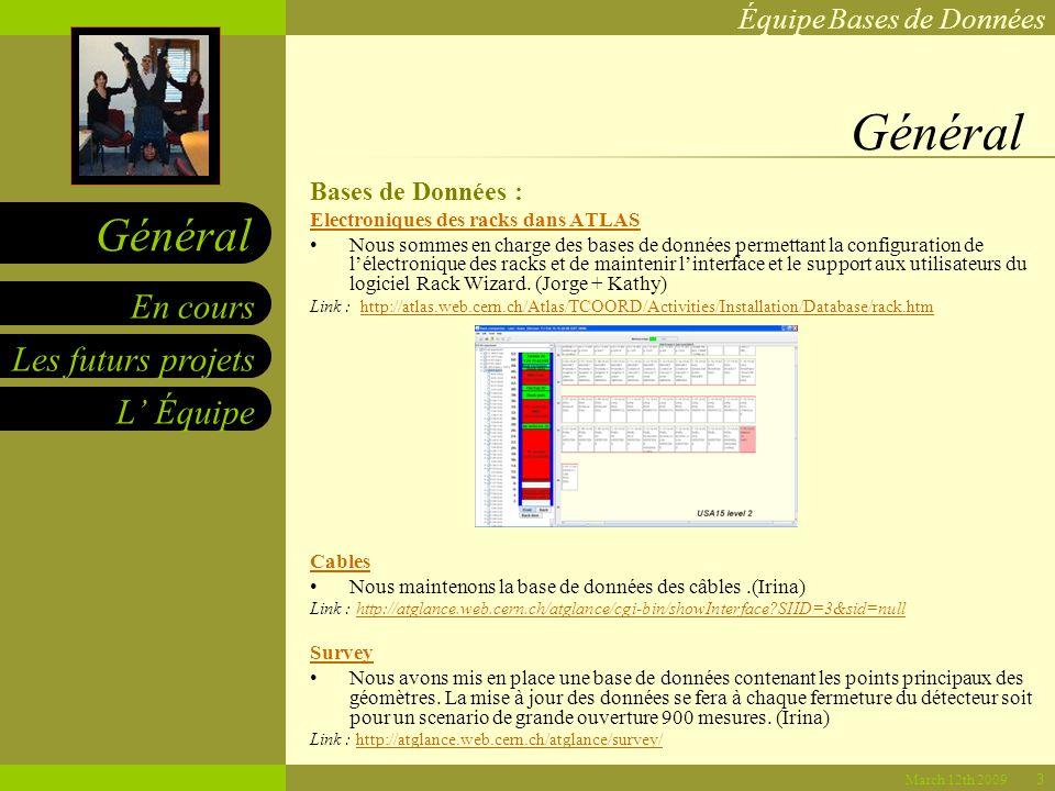 Équipe Bases de Données Les futurs projets L Équipe En cours Général March 12th 2009 Général Bases de Données : Electroniques des racks dans ATLAS Nous sommes en charge des bases de données permettant la configuration de lélectronique des racks et de maintenir linterface et le support aux utilisateurs du logiciel Rack Wizard.