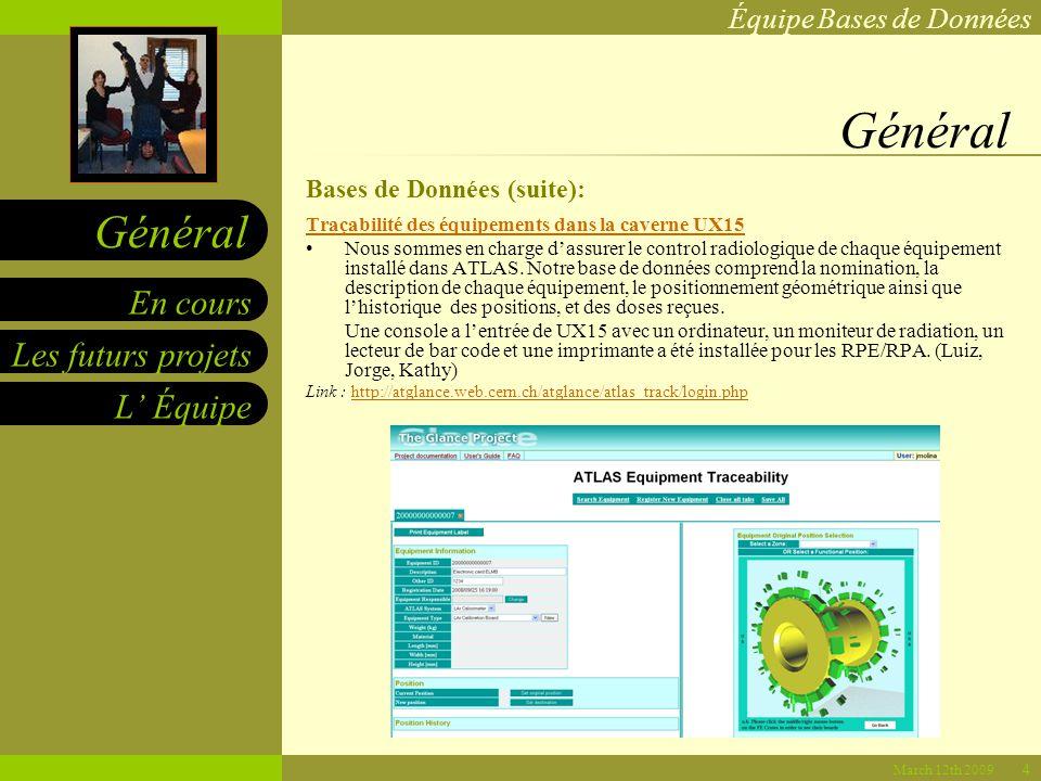 Équipe Bases de Données Les futurs projets L Équipe En cours Général March 12th 2009 Général Bases de Données (suite): Traçabilité des équipements dans la caverne UX15 Nous sommes en charge dassurer le control radiologique de chaque équipement installé dans ATLAS.