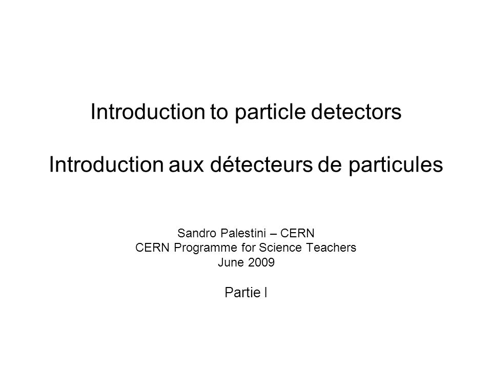 Introduction to particle detectors Introduction aux détecteurs de particules Sandro Palestini – CERN CERN Programme for Science Teachers June 2009 Par