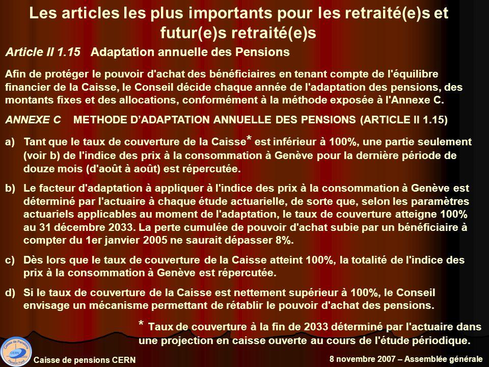 Caisse de pensions CERN 8 novembre 2007 – Assemblée générale Les articles les plus importants pour les retraité(e)s et futur(e)s retraité(e)s Article II 1.15 Adaptation annuelle des Pensions Afin de protéger le pouvoir d achat des bénéficiaires en tenant compte de l équilibre financier de la Caisse, le Conseil décide chaque année de l adaptation des pensions, des montants fixes et des allocations, conformément à la méthode exposée à l Annexe C.