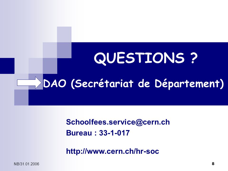 NB/31.01.2006 8 Schoolfees.service@cern.ch Bureau : 33-1-017 http://www.cern.ch/hr-soc QUESTIONS ? DAO (Secrétariat de Département)
