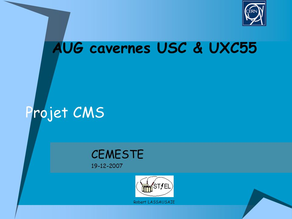 Projet CMS CEMESTE 19-12-2007 AUG cavernes USC & UXC55 Robert LASSAUSAIE
