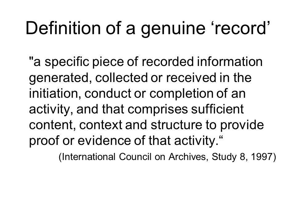 Definition of a genuine record a specific piece of recorded information generated, collected or received in the initiation, conduct or completion of an activity, and that comprises sufficient content, context and structure to provide proof or evidence of that activity.