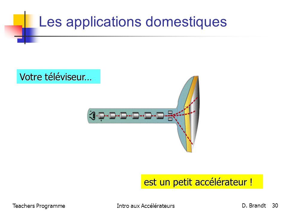 Les applications domestiques Votre téléviseur… est un petit accélérateur ! Teachers Programme D. Brandt 30 Intro aux Accélérateurs