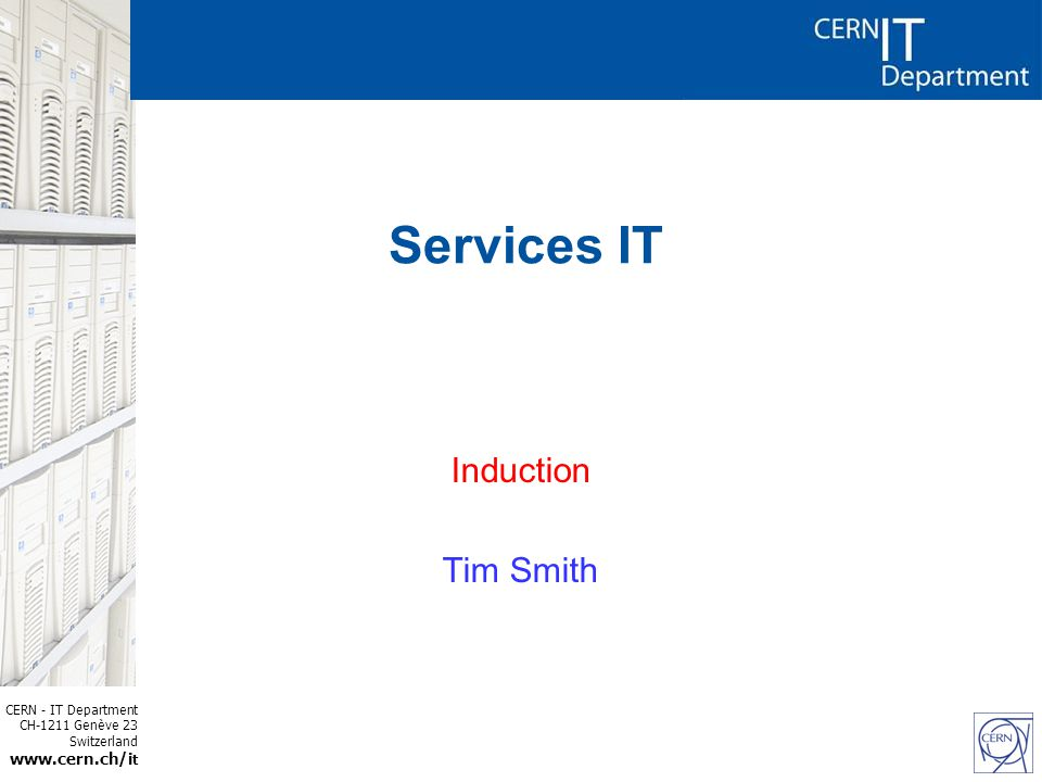 CERN - IT Department CH-1211 Genève 23 Switzerland www.cern.ch/i t Services IT Induction Tim Smith