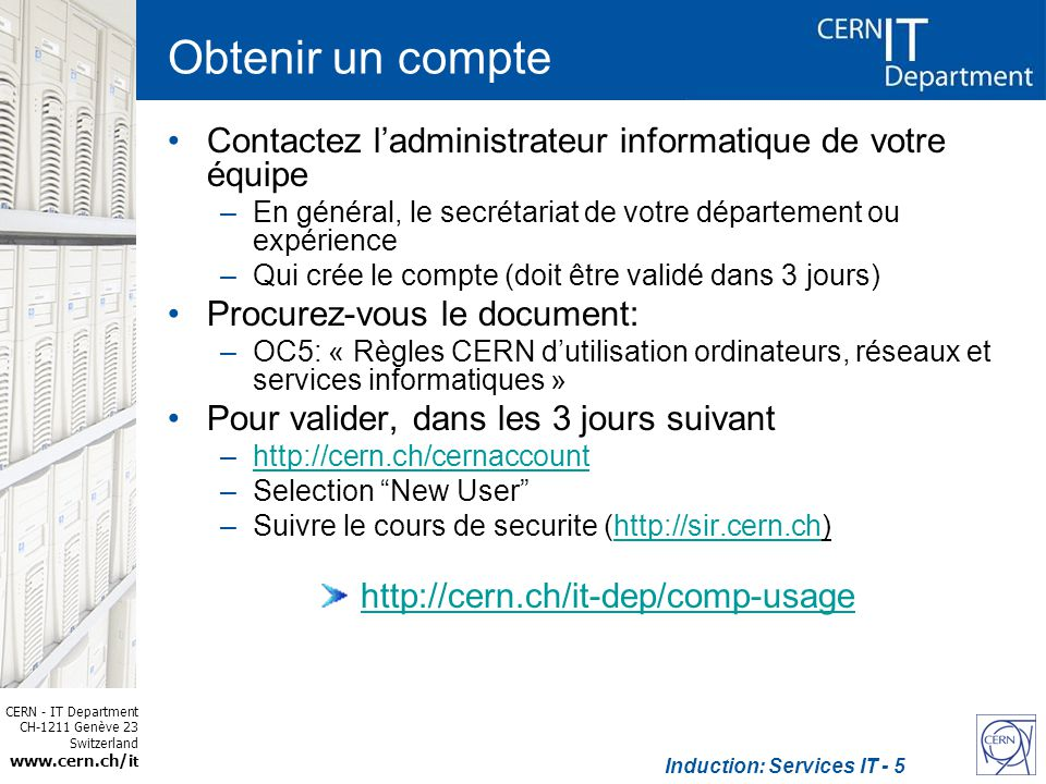 CERN - IT Department CH-1211 Genève 23 Switzerland www.cern.ch/i t Induction: Services IT - 5 Obtenir un compte Contactez ladministrateur informatique