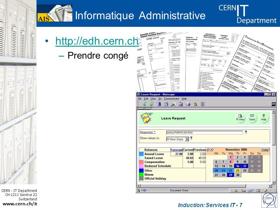 CERN - IT Department CH-1211 Genève 23 Switzerland www.cern.ch/i t Induction: Services IT - 8 http://edh.cern.ch –Prendre congé –Achat de matériel –Demande de formation –Demande de voyage –Demande de téléphone et dabonnement –Demande daccès Informatique Administrative
