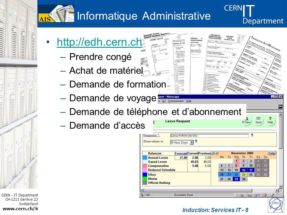 CERN - IT Department CH-1211 Genève 23 Switzerland www.cern.ch/i t Induction: Services IT - 9 Informatique Administrative http://edh.cern.ch –Prendre congé –Achat de matériel –Demande de formation –Demande de voyage –Demande de téléphone et dabonnement –Demande daccès http://hrt.cern.ch http://cern.ch/ais/apps