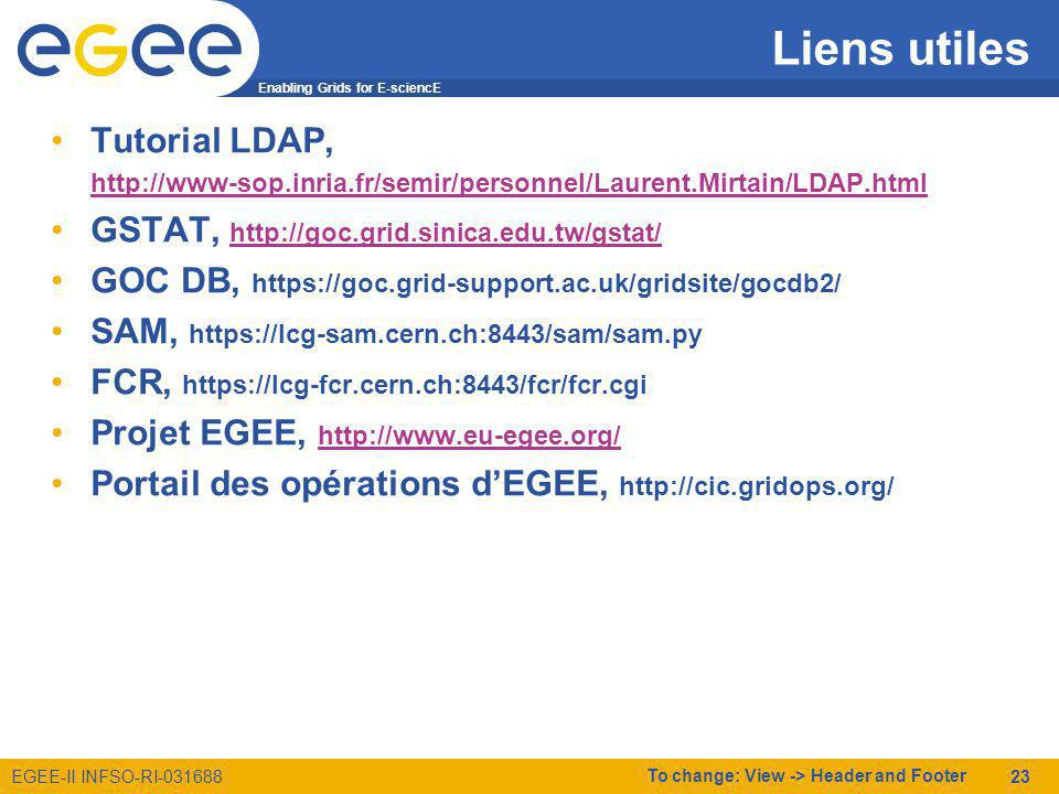 Enabling Grids for E-sciencE EGEE-II INFSO-RI-031688 To change: View -> Header and Footer 23 Liens utiles Tutorial LDAP, http://www-sop.inria.fr/semir/personnel/Laurent.Mirtain/LDAP.html GSTAT, http://goc.grid.sinica.edu.tw/gstat/ http://goc.grid.sinica.edu.tw/gstat/ GOC DB, https://goc.grid-support.ac.uk/gridsite/gocdb2/ SAM, https://lcg-sam.cern.ch:8443/sam/sam.py FCR, https://lcg-fcr.cern.ch:8443/fcr/fcr.cgi Projet EGEE, http://www.eu-egee.org/ http://www.eu-egee.org/ Portail des opérations dEGEE, http://cic.gridops.org/