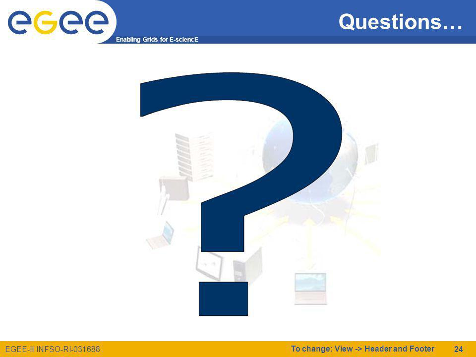 Enabling Grids for E-sciencE EGEE-II INFSO-RI-031688 To change: View -> Header and Footer 24 Questions…