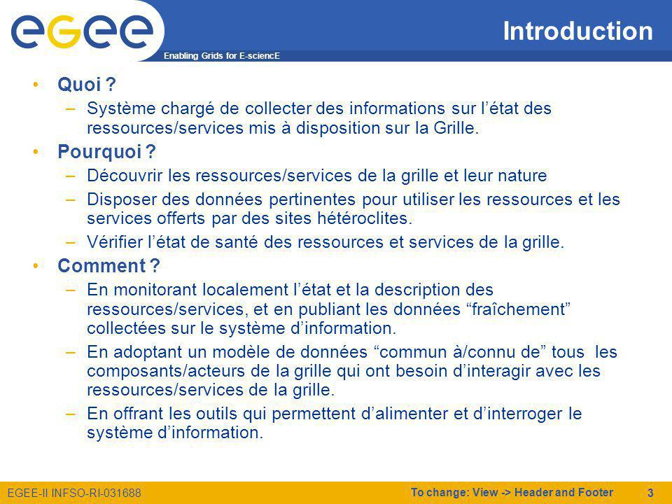 Enabling Grids for E-sciencE EGEE-II INFSO-RI-031688 To change: View -> Header and Footer 4 Plan Introduction Système dInformation de LCG/EGEE –Principes –Architecture globale Globus LCG-2 –Mise en oeuvre LDAP Glue Schema Utilisation du Système dInformation Exploitation et Système dinformation Conclusions Annexes