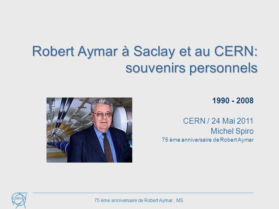 Robert Aymar à Saclay et au CERN: souvenirs personnels 1990 - 2008 CERN / 24 Mai 2011 Michel Spiro 75 ème anniversaire de Robert Aymar 75 ème anniversaire de Robert Aymar, MS