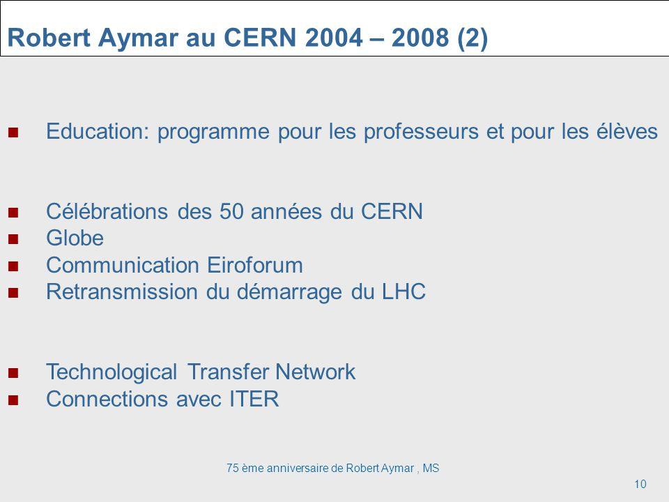 75 ème anniversaire de Robert Aymar, MS 10 Robert Aymar au CERN 2004 – 2008 (2) Education: programme pour les professeurs et pour les élèves Célébrations des 50 années du CERN Globe Communication Eiroforum Retransmission du démarrage du LHC Technological Transfer Network Connections avec ITER