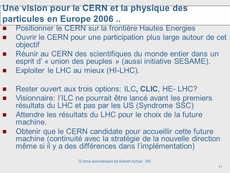 75 ème anniversaire de Robert Aymar, MS 11 Une vision pour le CERN et la physique des particules en Europe 2006.. Positionner le CERN sur la frontière