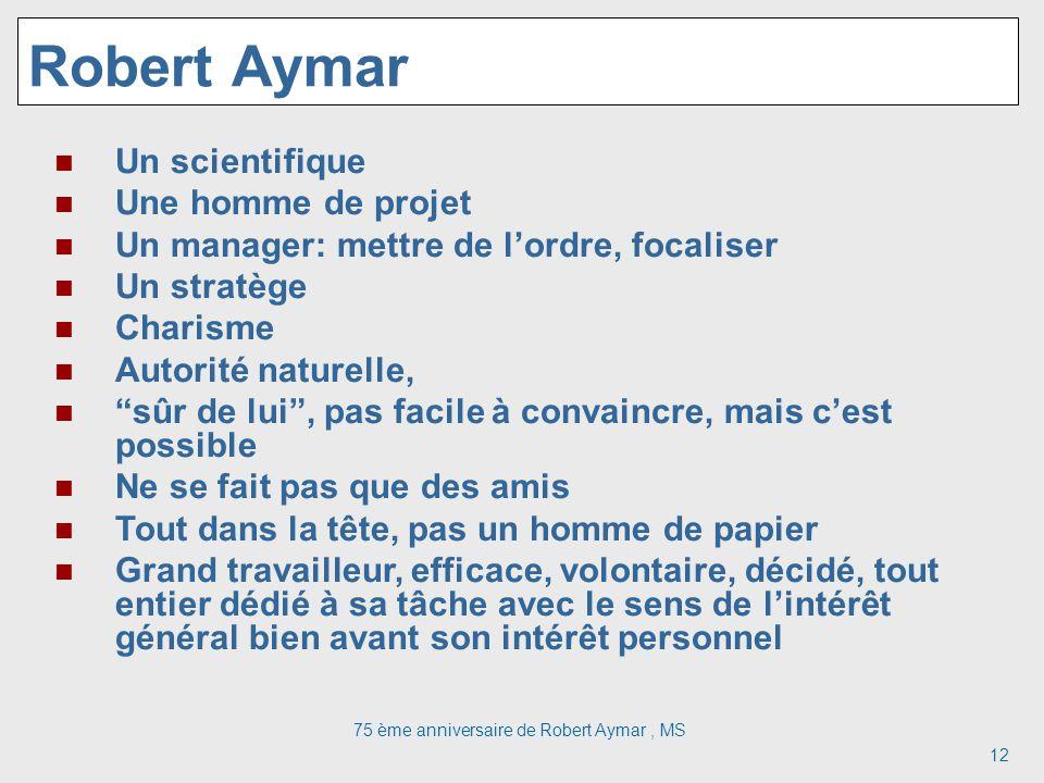 75 ème anniversaire de Robert Aymar, MS 12 Robert Aymar Un scientifique Une homme de projet Un manager: mettre de lordre, focaliser Un stratège Charis