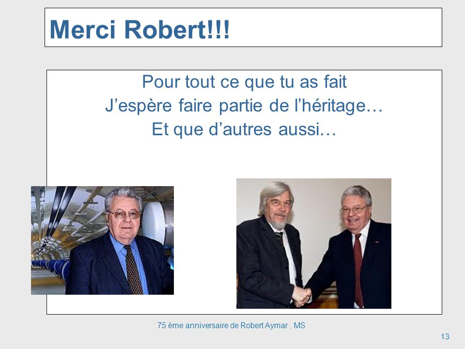Merci Robert!!! Pour tout ce que tu as fait Jespère faire partie de lhéritage… Et que dautres aussi… 75 ème anniversaire de Robert Aymar, MS 13