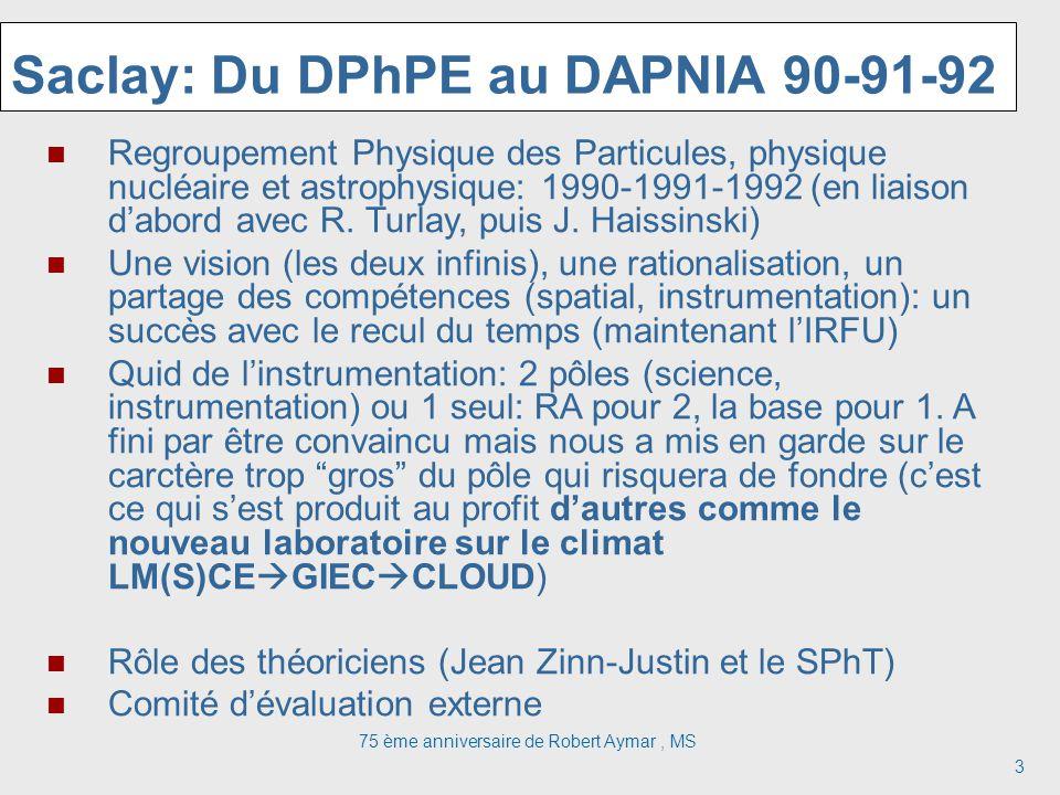 75 ème anniversaire de Robert Aymar, MS 3 Saclay: Du DPhPE au DAPNIA 90-91-92 Regroupement Physique des Particules, physique nucléaire et astrophysiqu