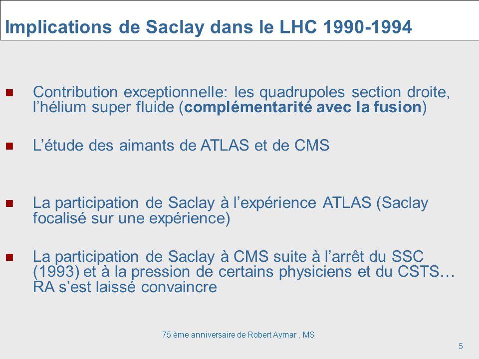 75 ème anniversaire de Robert Aymar, MS 5 Implications de Saclay dans le LHC 1990-1994 Contribution exceptionnelle: les quadrupoles section droite, lhélium super fluide (complémentarité avec la fusion) Létude des aimants de ATLAS et de CMS La participation de Saclay à lexpérience ATLAS (Saclay focalisé sur une expérience) La participation de Saclay à CMS suite à larrêt du SSC (1993) et à la pression de certains physiciens et du CSTS… RA sest laissé convaincre
