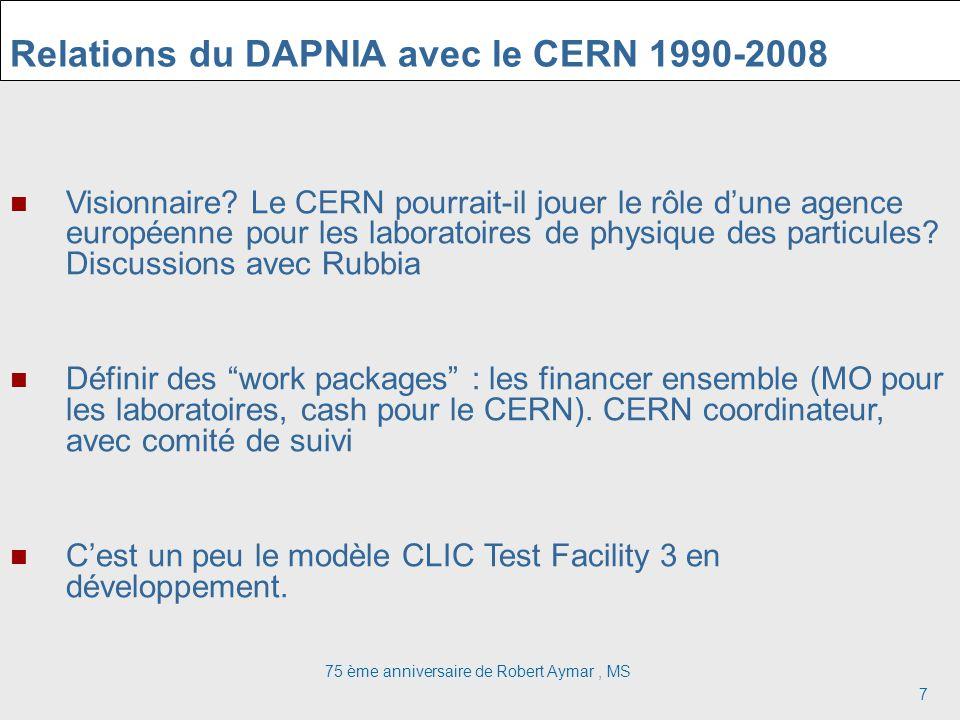 75 ème anniversaire de Robert Aymar, MS 7 Relations du DAPNIA avec le CERN 1990-2008 Visionnaire? Le CERN pourrait-il jouer le rôle dune agence europé