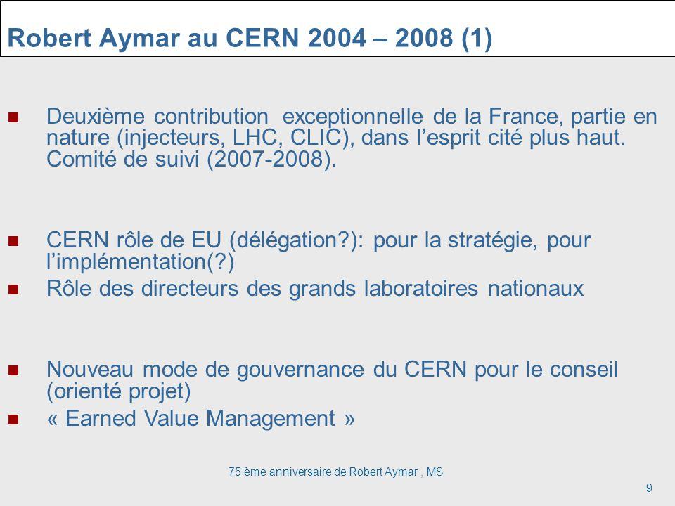 75 ème anniversaire de Robert Aymar, MS 9 Robert Aymar au CERN 2004 – 2008 (1) Deuxième contribution exceptionnelle de la France, partie en nature (injecteurs, LHC, CLIC), dans lesprit cité plus haut.