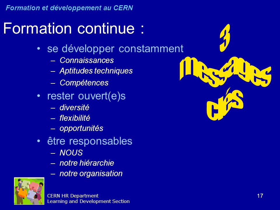 17 CERN HR Department Learning and Development Section Formation continue : se développer constamment –Connaissances –Aptitudes techniques –Compétence