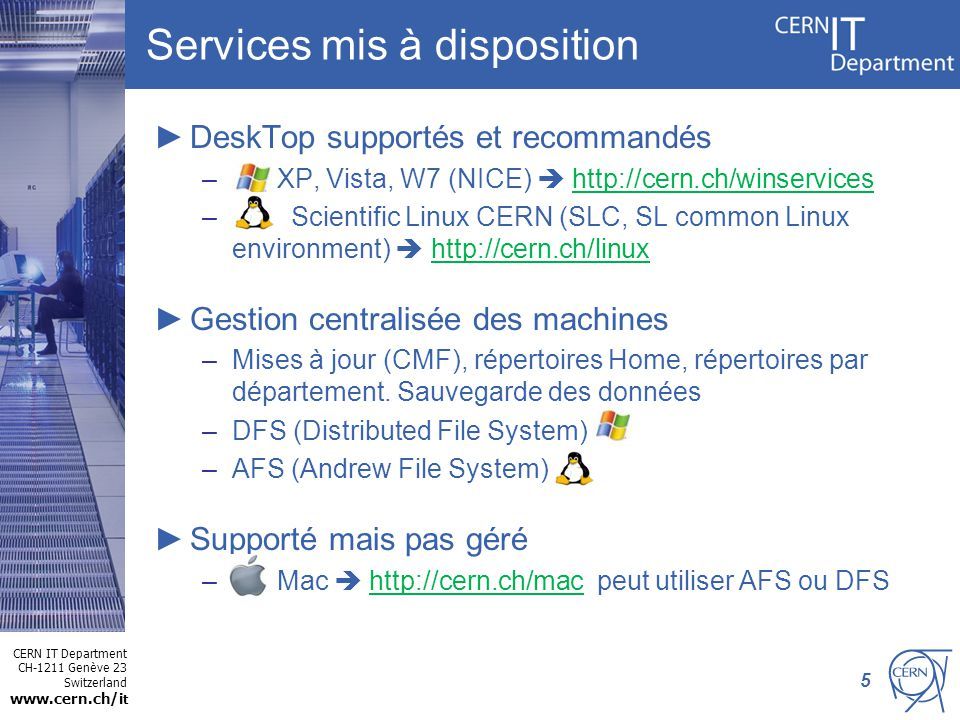 CERN IT Department CH-1211 Genève 23 Switzerland www.cern.ch/i t Services mis à disposition DeskTop supportés et recommandés – XP, Vista, W7 (NICE) http://cern.ch/winservices – Scientific Linux CERN (SLC, SL common Linux environment) http://cern.ch/linux Gestion centralisée des machines –Mises à jour (CMF), répertoires Home, répertoires par département.