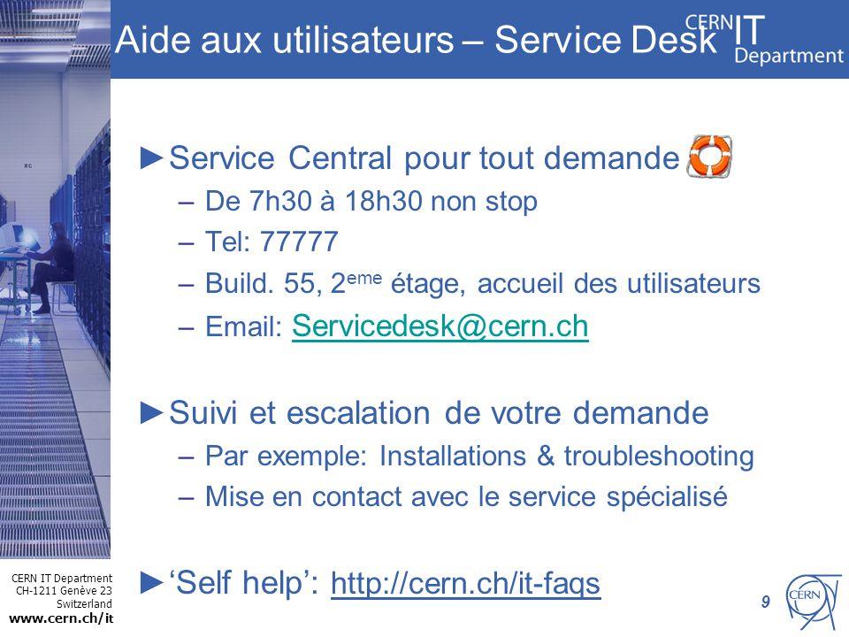CERN IT Department CH-1211 Genève 23 Switzerland www.cern.ch/i t Aide aux utilisateurs – Service Desk Service Central pour tout demande –De 7h30 à 18h30 non stop –Tel: 77777 –Build.