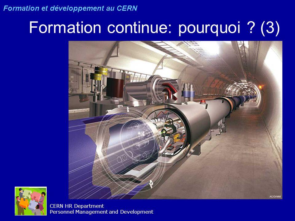 CERN HR Department Personnel Management and Development Formation continue : se développer constamment –Connaissances –Aptitudes techniques –Compétences rester ouvert(e)s –diversité –flexibilité –opportunités être responsables –NOUS –notre hiérarchie –notre organisation Formation et développement au CERN