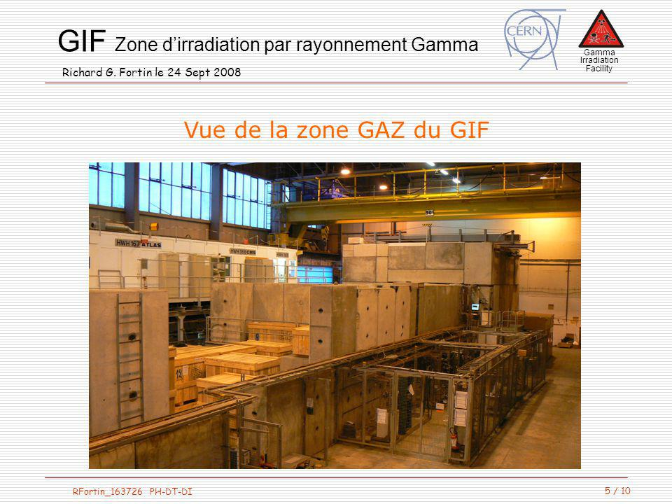 Gamma Irradiation Facility RFortin_163726 PH-DT-DI GIF Zone dirradiation par rayonnement Gamma Richard G. Fortin le 24 Sept 2008 5 / 10 Vue de la zone