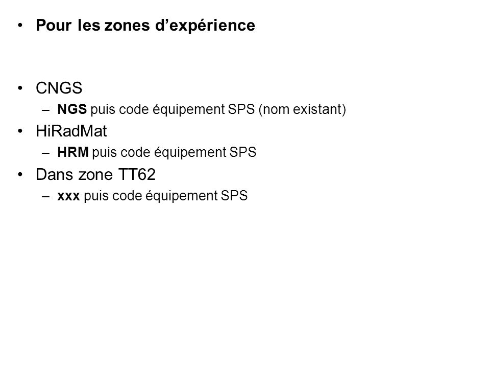 Pour les zones dexpérience CNGS –NGS puis code équipement SPS (nom existant) HiRadMat –HRM puis code équipement SPS Dans zone TT62 –xxx puis code équipement SPS