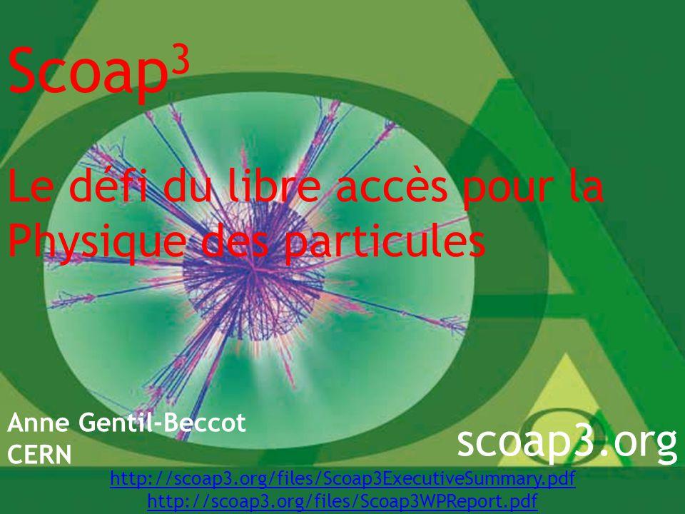 Scoap 3 Le défi du libre accès pour la Physique des particules Anne Gentil-Beccot CERN scoap3.org http://scoap3.org/files/Scoap3ExecutiveSummary.pdf http://scoap3.org/files/Scoap3WPReport.pdf