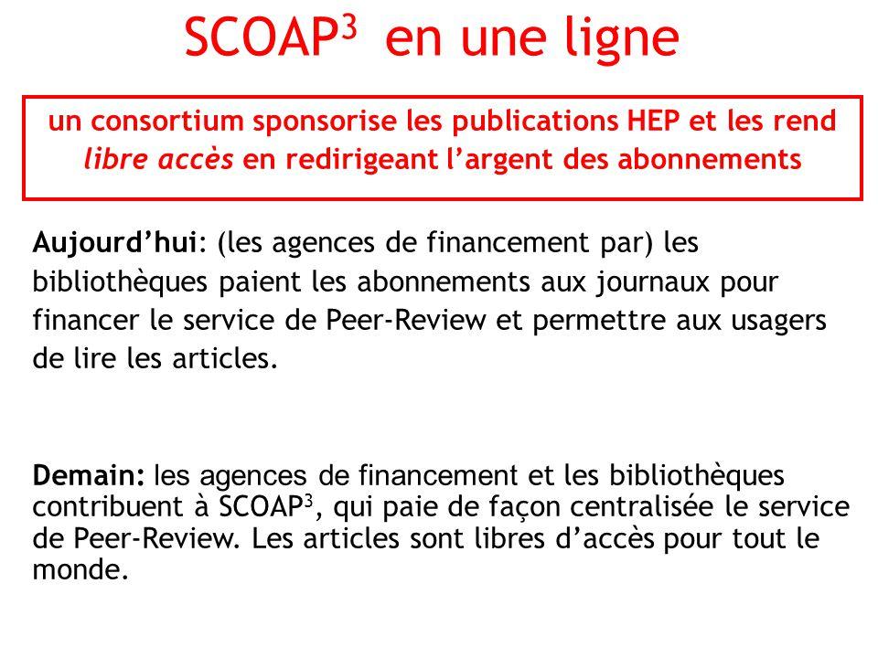 SCOAP 3 en une ligne un consortium sponsorise les publications HEP et les rend libre accès en redirigeant largent des abonnements Aujourdhui: (les agences de financement par) les bibliothèques paient les abonnements aux journaux pour financer le service de Peer-Review et permettre aux usagers de lire les articles.