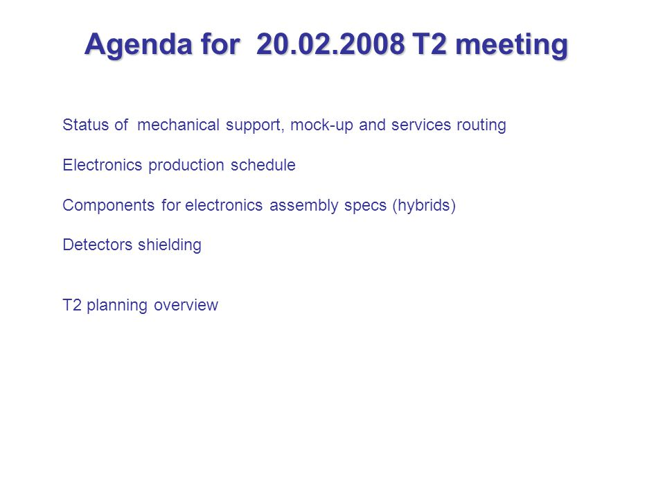 Agenda for 20.02.2008 T2 meeting Status of mechanical support, mock-up and services routing Electronics production schedule Components for electronics