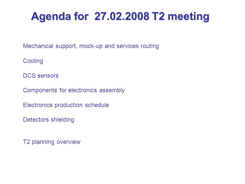 Agenda for 27.02.2008 T2 meeting Mechanical support, mock-up and services routing Cooling DCS sensors Components for electronics assembly Electronics production schedule Detectors shielding T2 planning overview