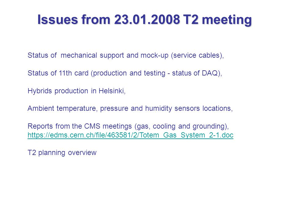 Status of mechanical support and mock-up (service cables), Status of 11th card (production and testing - status of DAQ), Hybrids production in Helsinki, Ambient temperature, pressure and humidity sensors locations, Reports from the CMS meetings (gas, cooling and grounding), https://edms.cern.ch/file/463581/2/Totem_Gas_System_2-1.doc T2 planning overview Issues from 23.01.2008 T2 meeting