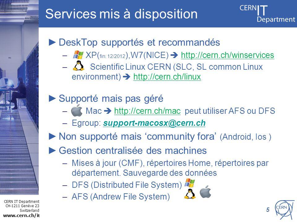 CERN IT Department CH-1211 Genève 23 Switzerland www.cern.ch/i t Services mis à disposition DeskTop supportés et recommandés – XP( fin: 12/2012 ),W7(NICE) http://cern.ch/winservices – Scientific Linux CERN (SLC, SL common Linux environment) http://cern.ch/linux Supporté mais pas géré – Mac http://cern.ch/mac peut utiliser AFS ou DFS –Egroup: support-macosx@cern.chsupport-macosx@cern.ch Non supporté mais community fora (Android, Ios ) Gestion centralisée des machines –Mises à jour (CMF), répertoires Home, répertoires par département.