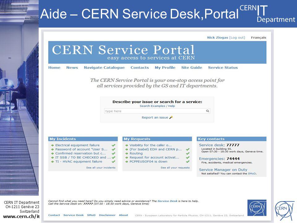 CERN IT Department CH-1211 Genève 23 Switzerland www.cern.ch/i t Aide – CERN Service Desk,Portal Service Central pour tout demande –De 7h30 à 18h30 non stop –Tel: 77777 –Build.