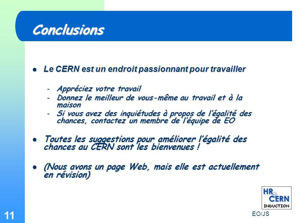 EO/JS 11 Le CERN est un endroit passionnant pour travailler Le CERN est un endroit passionnant pour travailler – Appréciez votre travail – Donnez le meilleur de vous-même au travail et à la maison – Si vous avez des inquiétudes à propos de légalité des chances, contactez un membre de léquipe de EO Toutes les suggestions pour améliorer légalité des chances au CERN sont les bienvenues .