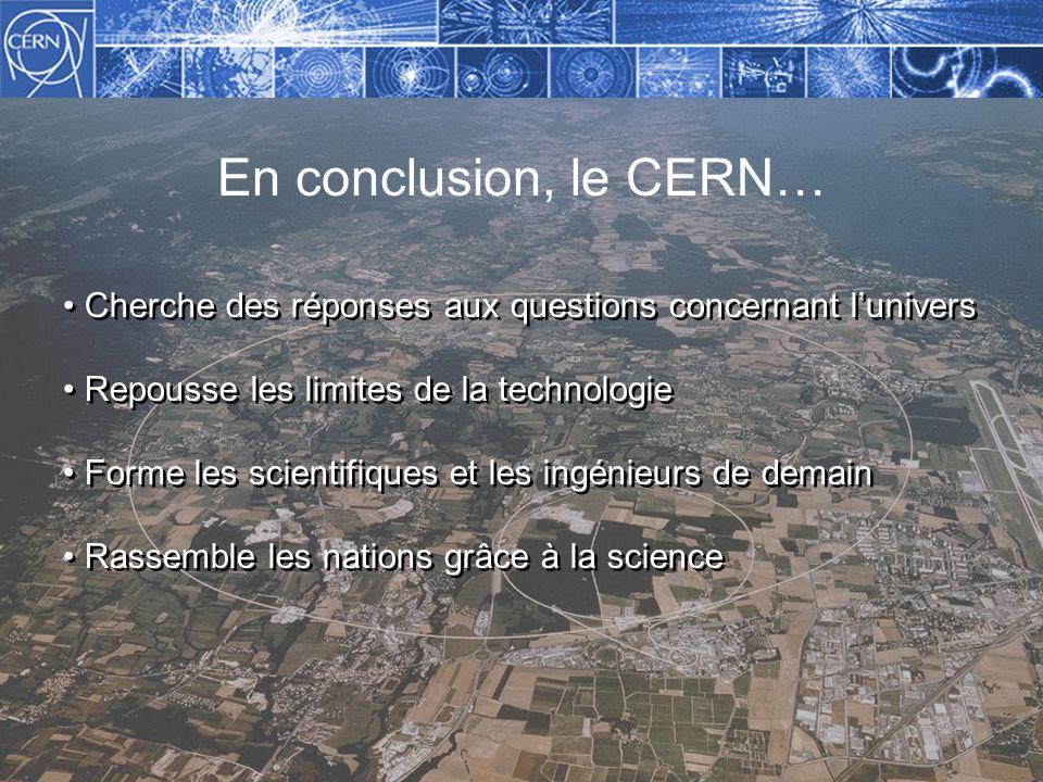 En conclusion, le CERN… Cherche des réponses aux questions concernant lunivers Repousse les limites de la technologie Forme les scientifiques et les ingénieurs de demain Rassemble les nations grâce à la science Cherche des réponses aux questions concernant lunivers Repousse les limites de la technologie Forme les scientifiques et les ingénieurs de demain Rassemble les nations grâce à la science