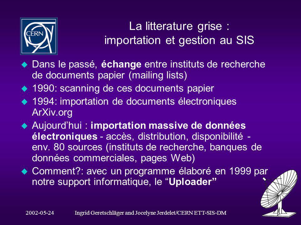 2002-05-24Ingrid Geretschläger and Jocelyne Jerdelet/CERN ETT-SIS-DM2 La littérature grise: les configurations dimportation u Pour chaque source, nous: -décrivons les paramètres originaux -extrayons les données -les transcrivons en tableaux - les reformatons -les versons dans notre base de données u Moins les données originales sont structurées, plus la configuration devient complexe.