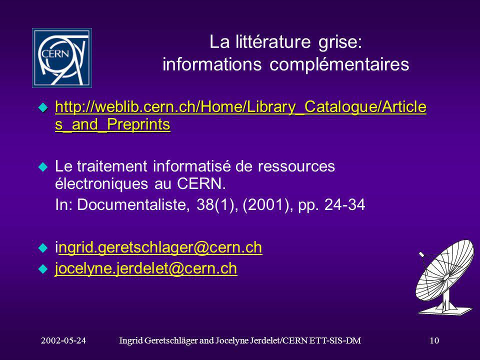2002-05-24Ingrid Geretschläger and Jocelyne Jerdelet/CERN ETT-SIS-DM10 La littérature grise: informations complémentaires u http://weblib.cern.ch/Home/Library_Catalogue/Article s_and_Preprints http://weblib.cern.ch/Home/Library_Catalogue/Article s_and_Preprints http://weblib.cern.ch/Home/Library_Catalogue/Article s_and_Preprints u Le traitement informatisé de ressources électroniques au CERN.