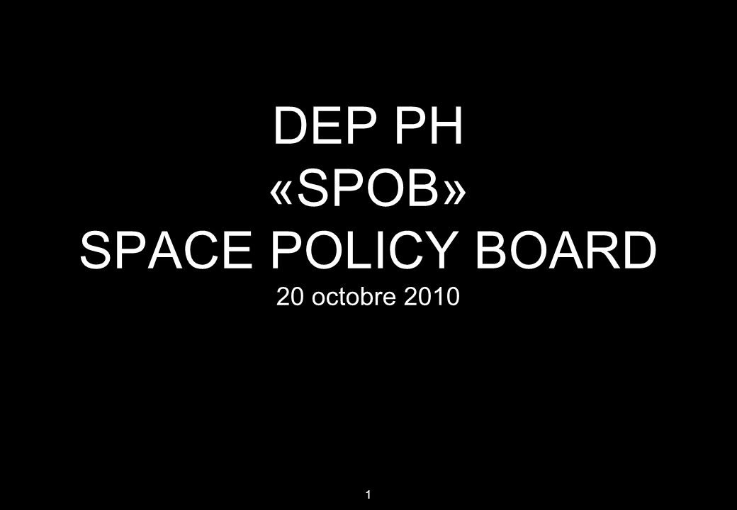 1 DEP PH «SPOB» SPACE POLICY BOARD 20 octobre 2010